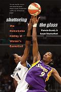 Shattering the Glass The Remarkable History of Women's Basketball