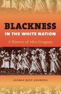 Blackness in the White Nation : A History of Afro-Uruguay