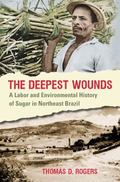 Deepest Wounds : A Labor and Environmental History of Sugar in Northeast Brazil