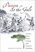 Passion Is the Gale: Emotion, Power, and the Coming of the American Revolution (Published fo...