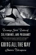 Going All the Way Teenage Girls' Tales of Sex, Romance, and Pregnancy