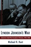 Lyndon Johnson's War America's Cold War Crusade in Vietnam, 1945-1968