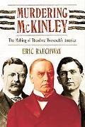 Murdering Mckinley The Making Of Theodore Roosevelt's America