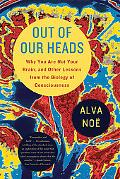 Out of Our Heads: Why You Are Not Your Brain, and Other Lessons from the Biology of Consciou...