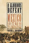 Glorious Defeat Mexico and Its War With the United States
