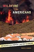 Wildfire And Americans How to Save Lives, Property, And Your Tax Dollars