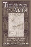Theology and the Arts Encountering God Through Music, Art, and Rhetoric