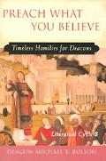 Preach What You Believe Timeless Homilies for Deacons-- Liturgical Cycle B