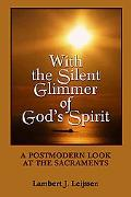 With the Silent Glimmer of God's Spirit A Postmodern Look at the Sacraments