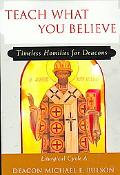 Teach What You Believe Timeless Homilies for Deacons - Liturgical Cycle a