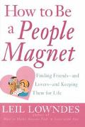 How to Be a People Magnet: The Secrets to Finding Friends and and Lovers and Keeping Them fo...