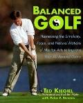Balanced Golf: Harnessing the Simplicity, Focus, and Natural Motions of Martial Arts to Impr...