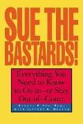 Sue the Bastards! Everything You Need to Know to Go to - Or Stay Out of - Court