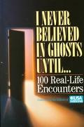 I Never Believed in Ghosts Until... 100 Real-Life Encounters