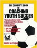 Complete Book of Coaching Youth Soccer The Authoritative Guide to Successful Team Tactics an...