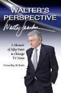 Walter's Perspective : A Memoir of Fifty Years in Chicago TV News