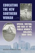 Educating the New Southern Woman : Speech, Writing, and Race at the Public Women's Colleges,...
