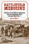 Battlefield Medicine : A History of the Military Ambulance from the Napoleonic Wars Through ...