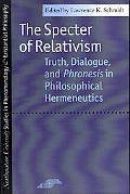 Specter of Relativism Truth, Dialogue, and Phronesis in Philosophical Hermeneutics