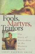 Fools, Martyrs, Traitors The Story of Martyrdom in the Western World