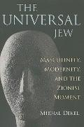 Universal Jew : Masculinity, Modernity, and the Zionist Moment