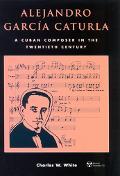 Alejandro Garcia Caturla A Cuban Composer in the Twentieth Century