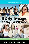 Body Image and Appearance: The Ultimate Teen Guide (It Happened to Me)