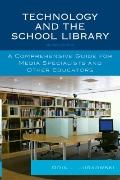 Technology and the School Library : A Comprehensive Guide for Media Specialists and Other Ed...