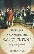 Men Who Made the Constitution : Lives of the Delegates to the Constitutional Convention