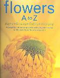 Flowers A to Z Buying, Growing, Cutting, Arranging
