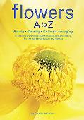 Flowers a to Z Buying,growing,cutting, Arranging