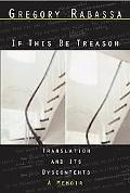 If This Be Treason Translation And Its Dyscontents-A Memoir