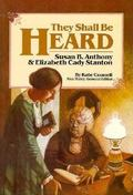 They Shall Be Heard The Story of Susan B. Anthony and Elizabeth Cady Stanton