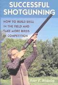 Successful Shotgunning How to Build Skill in the Field and Take More Birds in Competition