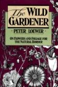 Wild Gardener: On Flowers and Foliage for the Natural Border - Peter Peter Loewer