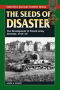Seeds of Disaster, The: The Development of French Army Doctrine, 1919-39 (Stackpole Military...