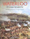 Waterloo Companion The Complete Guide to History's Most Famous Land Battle