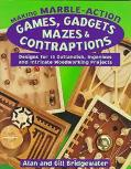 Making Marble-Action Games, Gadgets, Mazes & Contraptions Designs for 10 Outlandish, Ingenio...