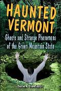 Haunted Vermont Ghosts and Strange Phenomena of the Green Mountain State