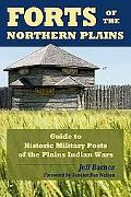 Forts of the Northern Plains: A Guide to the Historic Military Posts of the Plains Indians Wars