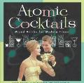 Atomic Cocktails Mixed Drinks for Modern Times