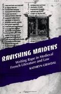 Ravishing Maidens Writing Rape in Medieval French Literature and Law
