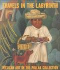 Travels in the Labyrinth Mexican Art in the Pollak Collection
