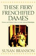 These Fiery Frenchified Dames Women and Political Culture in Early National Philadelphia