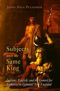 Subjects Unto the Same King Indians, English, and the Contest for Authority in Colonial New ...