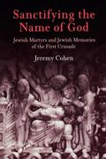 Sanctifying the Name of God Jewish Martyrs And Jewish Memories of the First Crusade