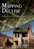 Mapping Decline: St. Louis and the Fate of the American City (Politics and Culture in Modern...