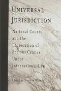 Universal Jurisdiction National Courts and the Prosecution of Serious Crimes Under Internati...
