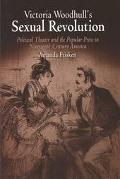 Victoria Woodhull's Sexual Revolution Political Theater and the Popular Press in Nineteenth-...