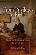 From Privileges to Rights Work And Politics in Colonial New York City